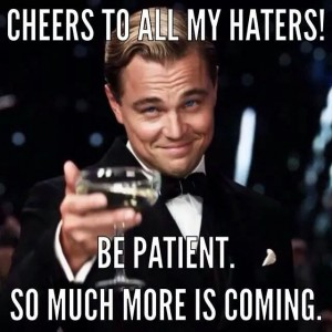 Cheers to haters, more is coming